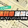 【問題掲載】みんなも挑戦!佐賀県謎解きオンラインイベントを開催_PR